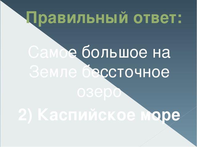 Правильный ответ: Самое большое на Земле бессточное озеро 2) Каспийское море