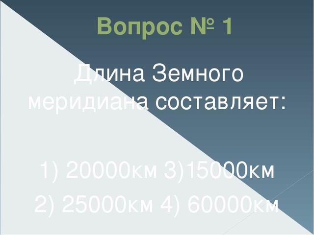 Вопрос № 1 Длина Земного меридиана составляет: 1) 20000км3)15000км 2) 25000к...