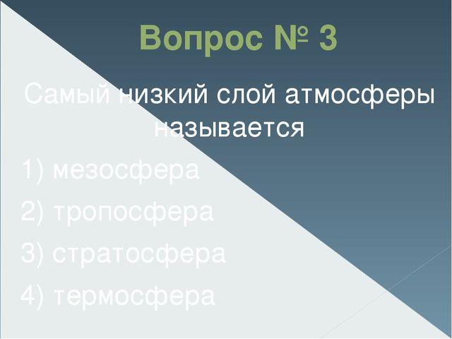 Вопрос № 3 Самый низкий слой атмосферы называется 1) мезосфера 2) тропосфера...