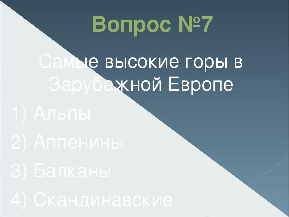 Вопрос №7 Самые высокие горы в Зарубежной Европе 1) Альпы 2) Аппенины 3) Бал...