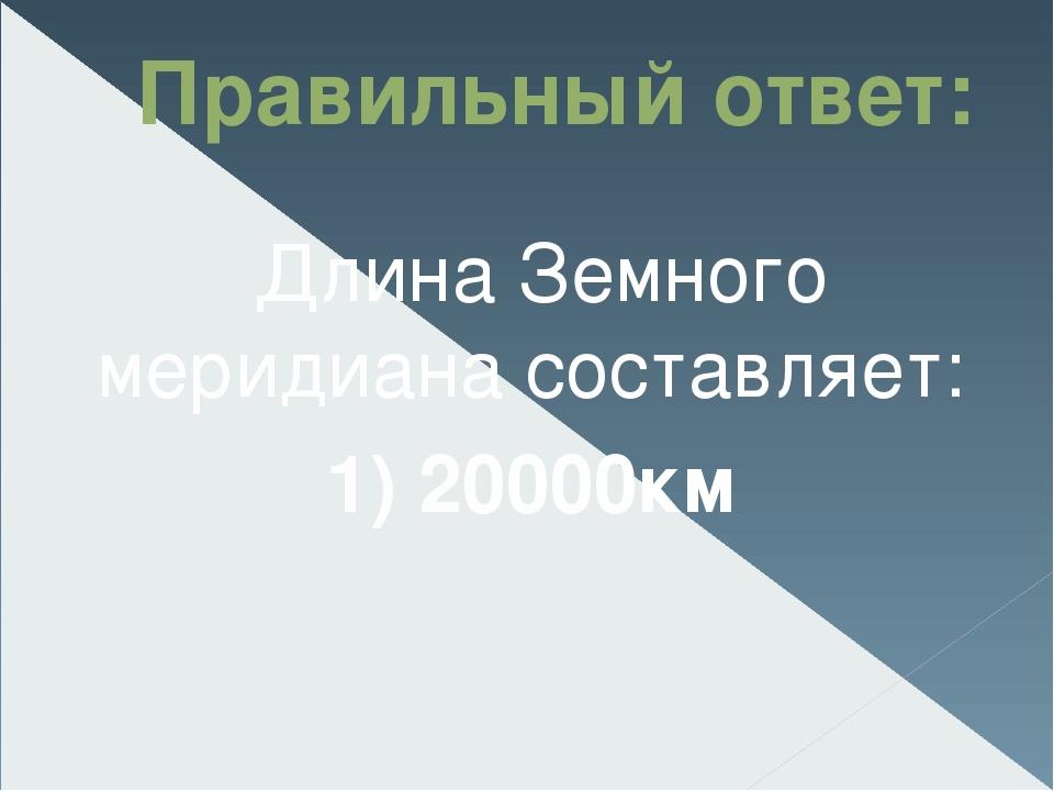 Правильный ответ: Длина Земного меридиана составляет: 1) 20000км