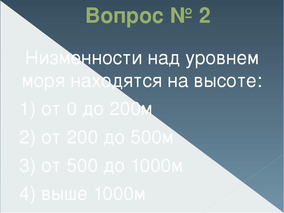 Вопрос № 2 Низменности над уровнем моря находятся на высоте: 1) от 0 до 200м...