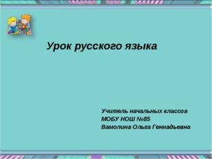 Урок русского языка Учитель начальных классов МОБУ НОШ №85 Вамолина Ольга Ген