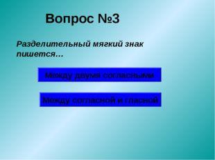 Вопрос №3 Разделительный мягкий знак пишется… Между двумя согласными Между со