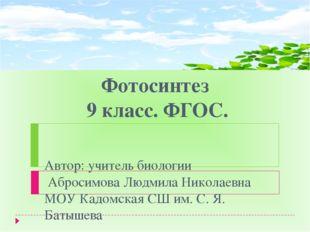 Фотосинтез 9 класс. ФГОС. Автор: учитель биологии Абросимова Людмила Николаев