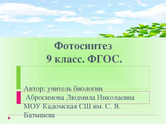 Фотосинтез 9 класс. ФГОС. Автор: учитель биологии Абросимова Людмила Николаев...