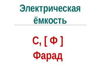 Электрическая ёмкость С, [ Ф ] Фарад