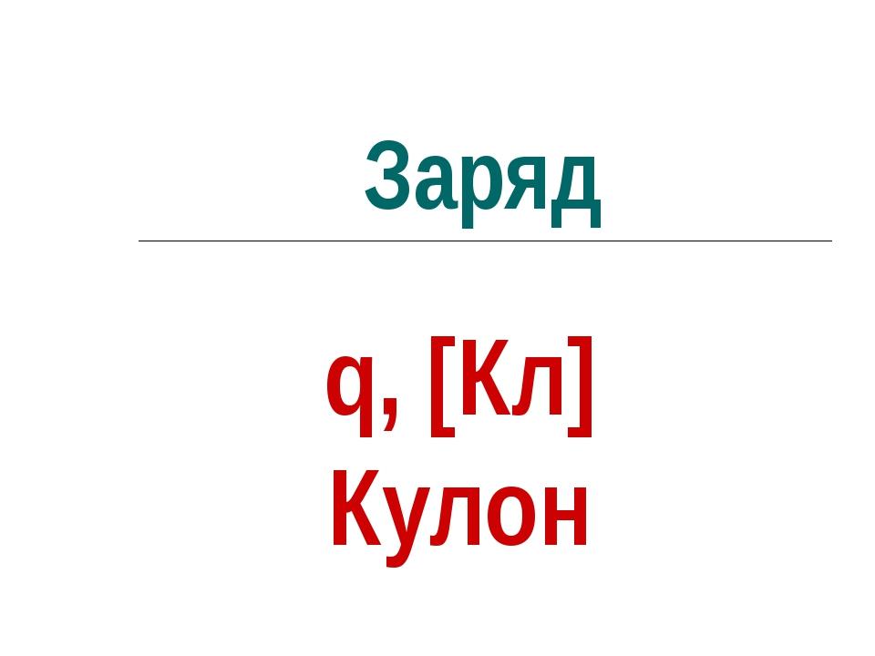 Заряд q, [Кл] Кулон