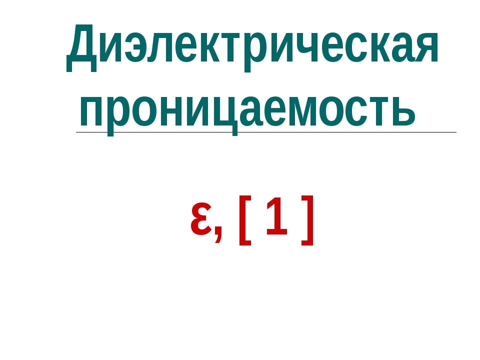 Диэлектрическая проницаемость ε, [ 1 ]