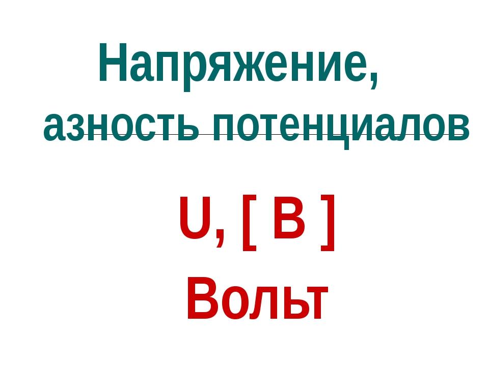 Напряжение, разность потенциалов U, [ В ] Вольт