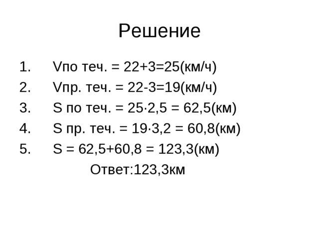 Решение Vпо теч. = 22+3=25(км/ч) Vпp. теч. = 22-3=19(км/ч) S по теч. = 25∙2,5...