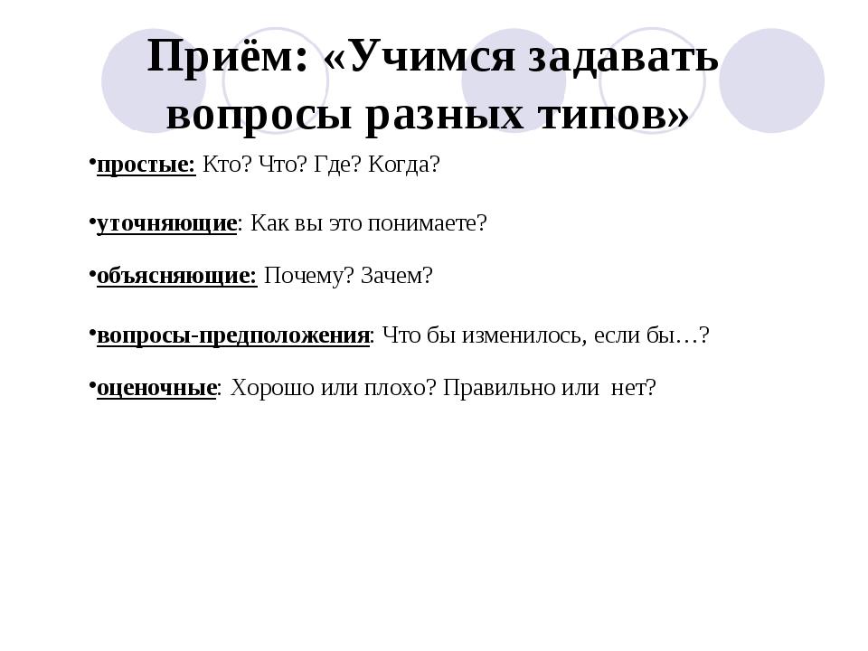 Приём: «Учимся задавать вопросы разных типов» простые: Кто? Что? Где? Когда?...