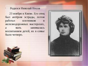 Родился Николай Носов 23 ноября в Киеве. Его отец был актёром эстрады, потом