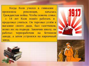 Когда Коля учился в гимназии , произошла революция, началась Гражданская во