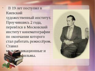 В 19 лет поступил в Киевский художественный институт. Проучившись 2 года, пе