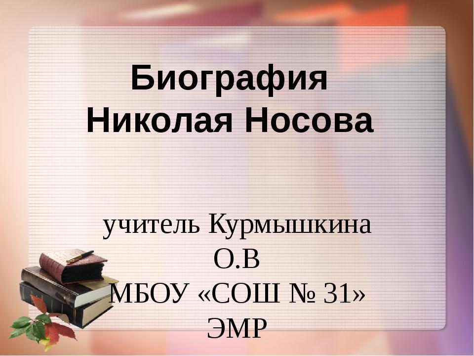 учитель Курмышкина О.В МБОУ «СОШ № 31» ЭМР Биография Николая Носова