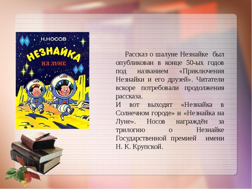 Рассказ о шалуне Незнайке был опубликован в конце 50-ых годов под названием...
