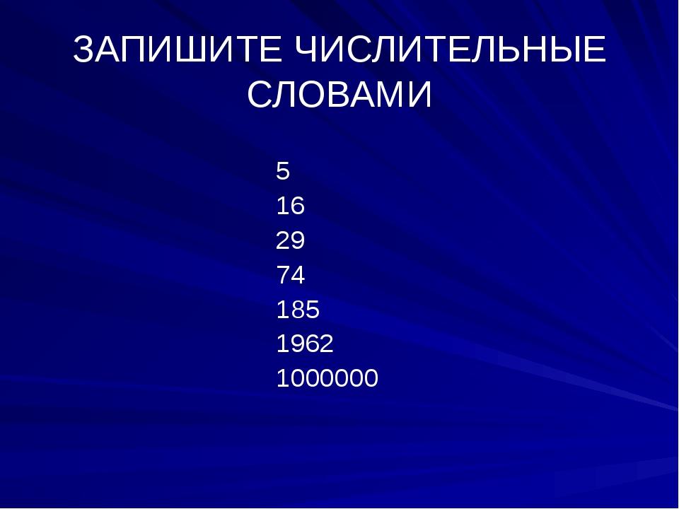 ЗАПИШИТЕ ЧИСЛИТЕЛЬНЫЕ СЛОВАМИ 5 16 29 74 185 1962 1000000