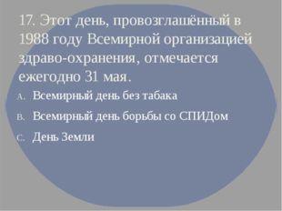 17. Этот день, провозглашённый в 1988 году Всемирной организацией здраво-охра