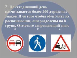 3. На сегодняшний день насчитывается более 200 дорожных знаков. Для того чтоб