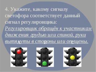 4. Укажите, какому сигналу светофора соответствует данный сигнал регулировщик