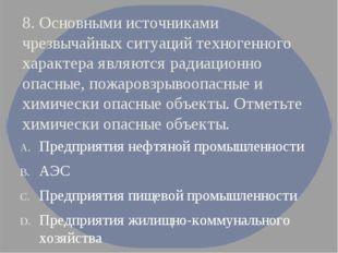 8. Основными источниками чрезвычайных ситуаций техногенного характера являютс