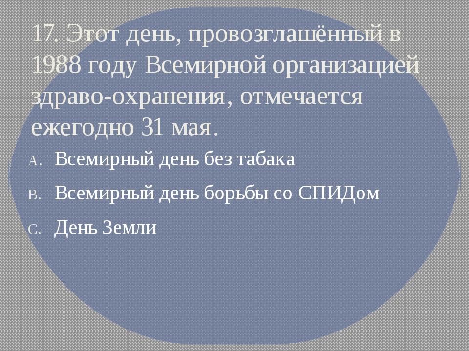 17. Этот день, провозглашённый в 1988 году Всемирной организацией здраво-охра...