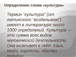 """Определение слова «культура» Термин """"культура"""" (от латинского """"возделываю"""") и"""