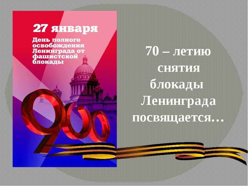 70 – летию снятия блокады Ленинграда посвящается…