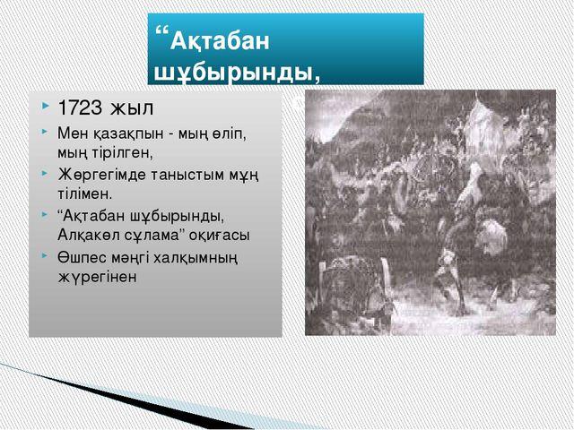 """""""Ақтабан шұбырынды, Алқакөл сұлама"""" 1723 жыл Мен қазақпын - мың өліп, мың тір..."""