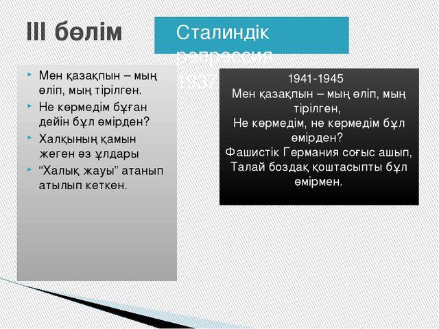 ІІІ бөлім Сталиндік репрессия 1937-1938 жыл Мен қазақпын – мың өліп, мың тірі...