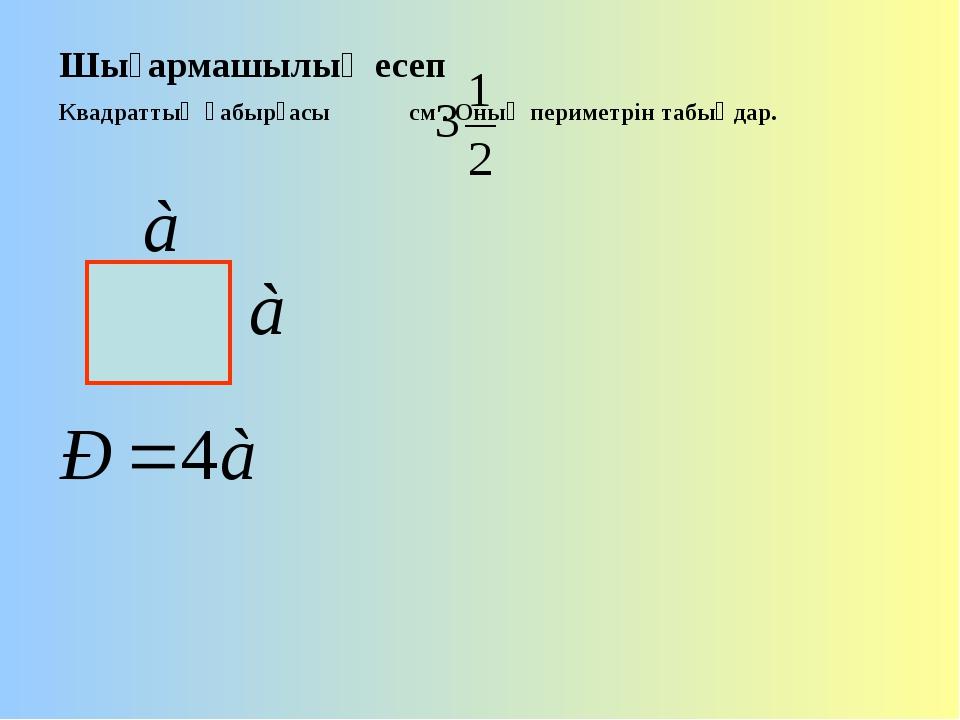 Шығармашылық есеп Квадраттың қабырғасы см . Оның периметрін табыңдар.
