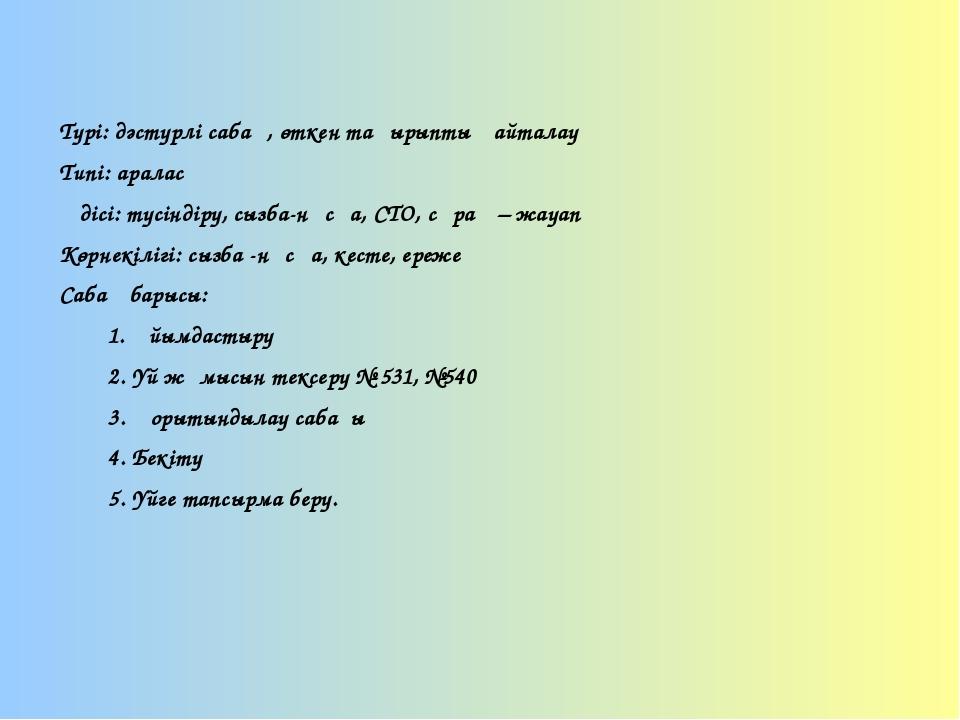 Түрі: дәстүрлі сабақ, өткен тақырыпты қайталау Типі: аралас Әдісі: түсіндіру,...