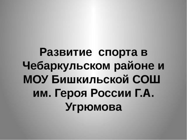 Развитие спорта в Чебаркульском районе и МОУ Бишкильской СОШ им. Героя России...