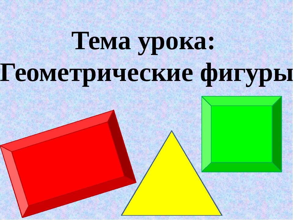 Тема урока: Геометрические фигуры