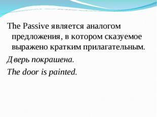 The Passive является аналогом предложения, в котором сказуемое выражено кратк
