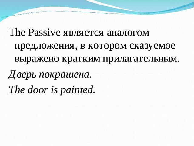 The Passive является аналогом предложения, в котором сказуемое выражено кратк...