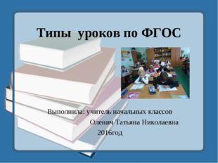 Типы уроков по ФГОС  Выполнила: учитель начальных классов Оленич Татьяна Ни
