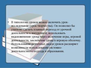 В типологию уроков можно включить урок-исследование (урок творчества). Он поз