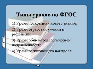 Типы уроков по ФГОС 1).Уроки «открытия» нового знания; 2).Уроки отработки уме
