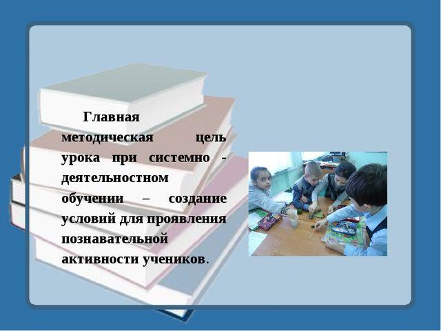 Главная методическая цель урока при системно - деятельностном обучении – созд...