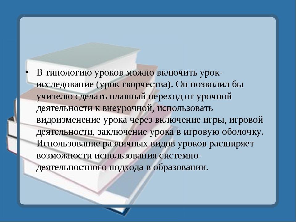 В типологию уроков можно включить урок-исследование (урок творчества). Он поз...