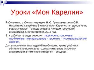Уроки «Моя Карелия» Работаем по рабочим тетрадям Н.Ю. Григорьевская и О.В. Ни