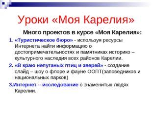 Уроки «Моя Карелия» Много проектов в курсе «Моя Карелия»: 1. «Туристическое б