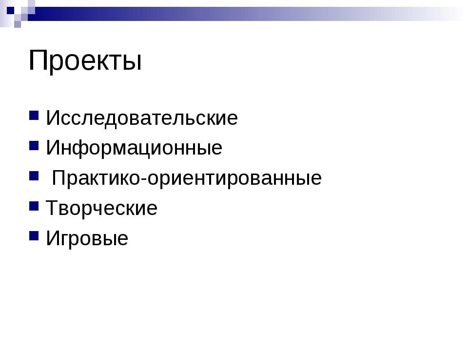 Проекты Исследовательские Информационные Практико-ориентированные Творческие...