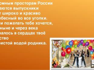 По огромным просторам России Разлетаются выпускники И несут широко и красиво