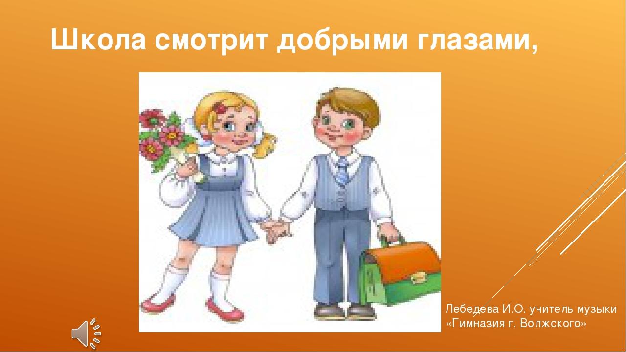 Школа смотрит добрыми глазами, Лебедева И.О. учитель музыки «Гимназия г. Волж...