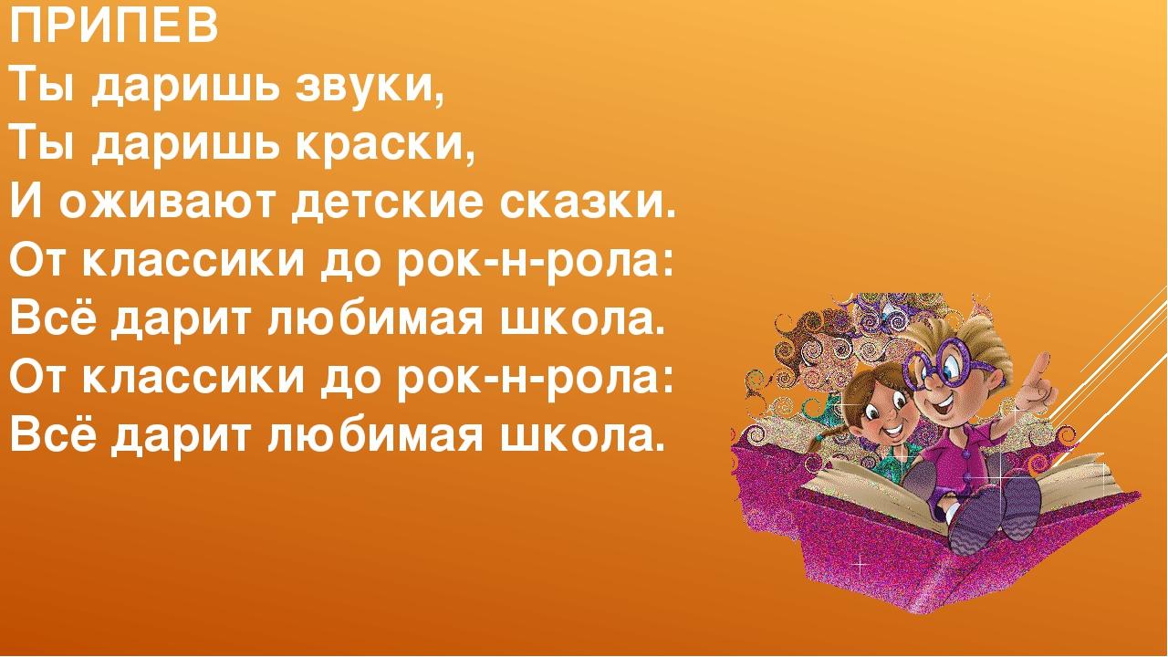 ПРИПЕВ Ты даришь звуки, Ты даришь краски, И оживают детские сказки. От класси...