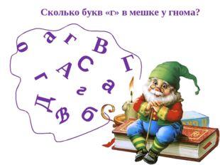 о В В г а Г г А а б С Д г Сколько букв «г» в мешке у гнома?