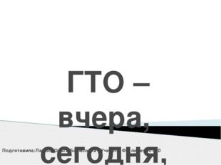ГТО –вчера, сегодня, завтра Подготовила:Латина Ольга Борисовна . Учитель ФК